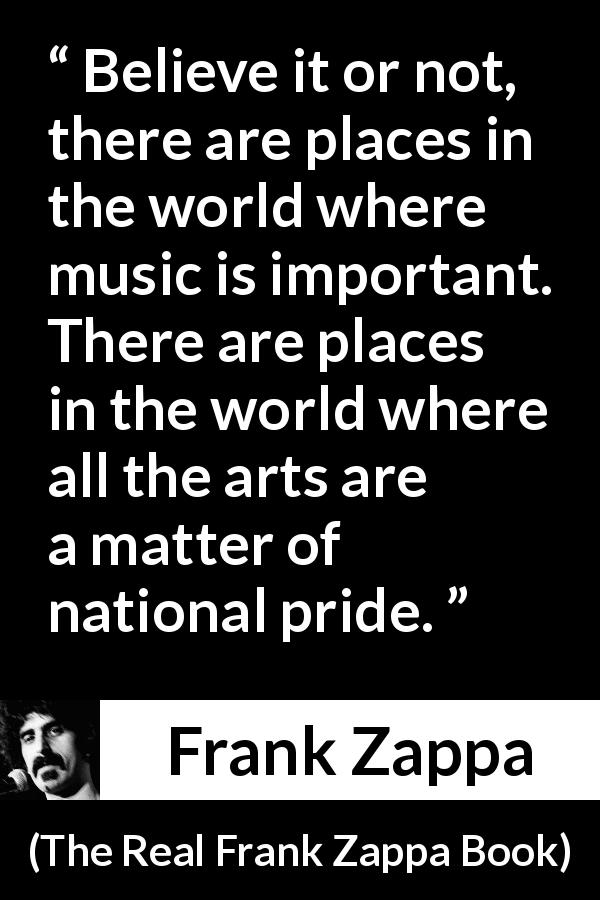 "Frank Zappa about music (""The Real Frank Zappa Book"", 1989) - Believe it or not, there are places in the world where music is important. There are places in the world where all the arts are a matter of national pride."
