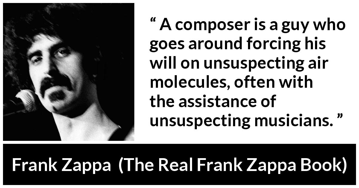 Frank Zappa quote about music from The Real Frank Zappa Book (1989) - A composer is a guy who goes around forcing his will on unsuspecting air molecules, often with the assistance of unsuspecting musicians.
