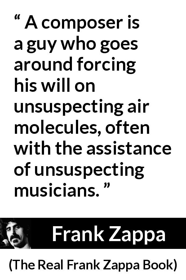 Frank Zappa quote about music from The Real Frank Zappa Book - A composer is a guy who goes around forcing his will on unsuspecting air molecules, often with the assistance of unsuspecting musicians.