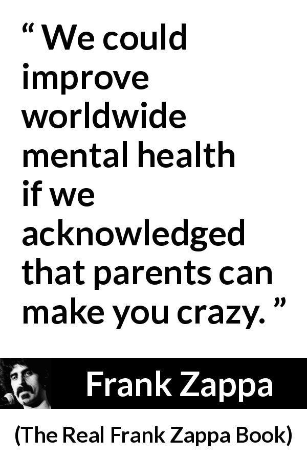 "Frank Zappa about parents (""The Real Frank Zappa Book"", 1989) - We could improve worldwide mental health if we acknowledged that parents can make you crazy."