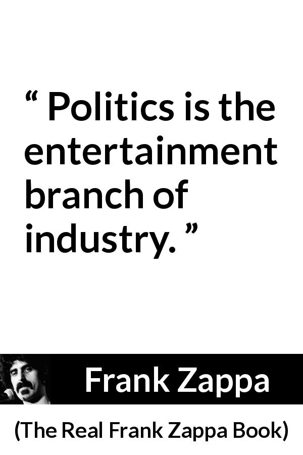 "Frank Zappa about politics (""The Real Frank Zappa Book"", 1989) - Politics is the entertainment branch of industry."
