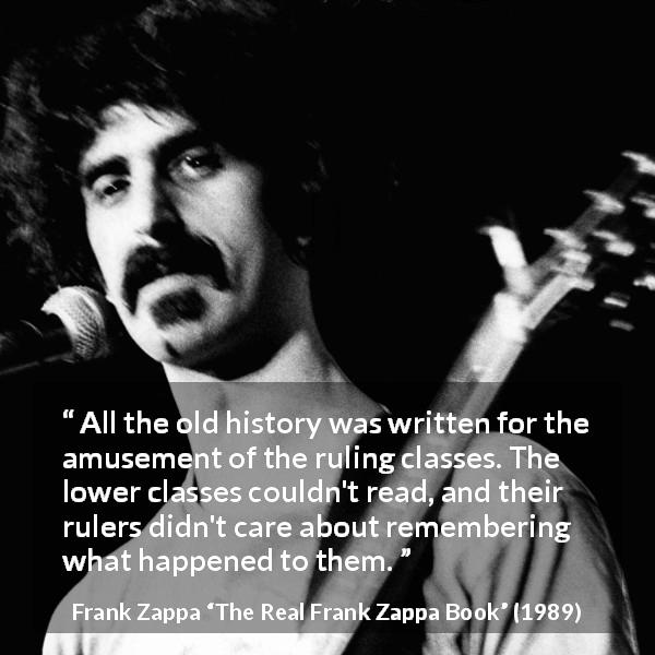 Frank Zappa quote about reading from The Real Frank Zappa Book (1989) - All the old history was written for the amusement of the ruling classes. The lower classes couldn't read, and their rulers didn't care about remembering what happened to them.