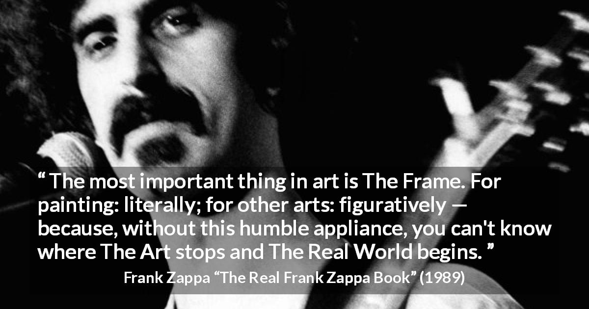 "Frank Zappa about reality (""The Real Frank Zappa Book"", 1989) - The most important thing in art is The Frame. For painting: literally; for other arts: figuratively — because, without this humble appliance, you can't know where The Art stops and The Real World begins."