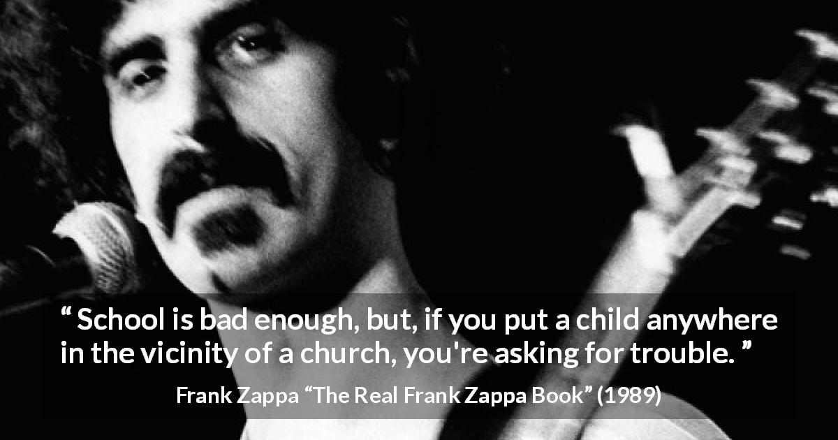 "Frank Zappa about school (""The Real Frank Zappa Book"", 1989) - School is bad enough, but, if you put a child anywhere in the vicinity of a church, you're asking for trouble."