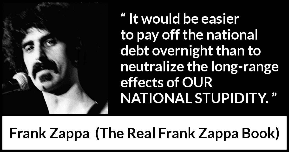 Frank Zappa - The Real Frank Zappa Book - It would be easier to pay off the national debt overnight than to neutralize the long-range effects of OUR NATIONAL STUPIDITY.