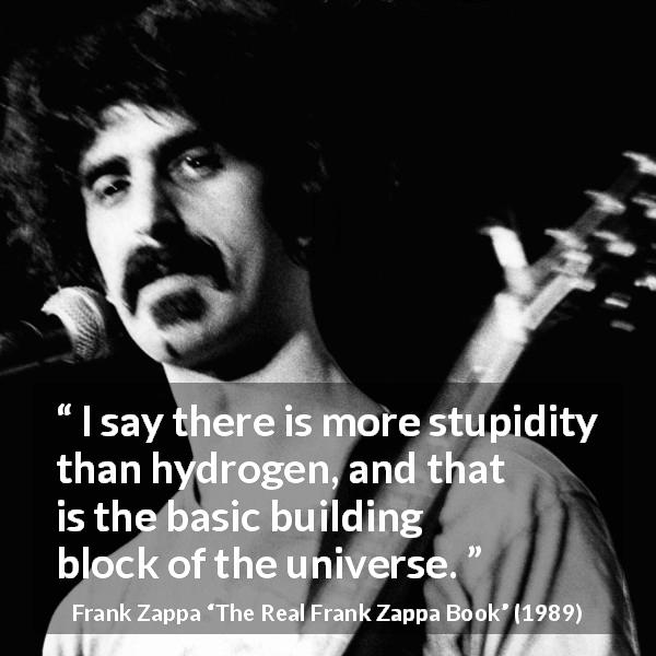 "Frank Zappa about stupidity (""The Real Frank Zappa Book"", 1989) - I say there is more stupidity than hydrogen, and that is the basic building block of the universe."