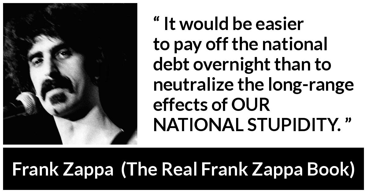 "Frank Zappa about stupidity (""The Real Frank Zappa Book"", 1989) - It would be easier to pay off the national debt overnight than to neutralize the long-range effects of OUR NATIONAL STUPIDITY."