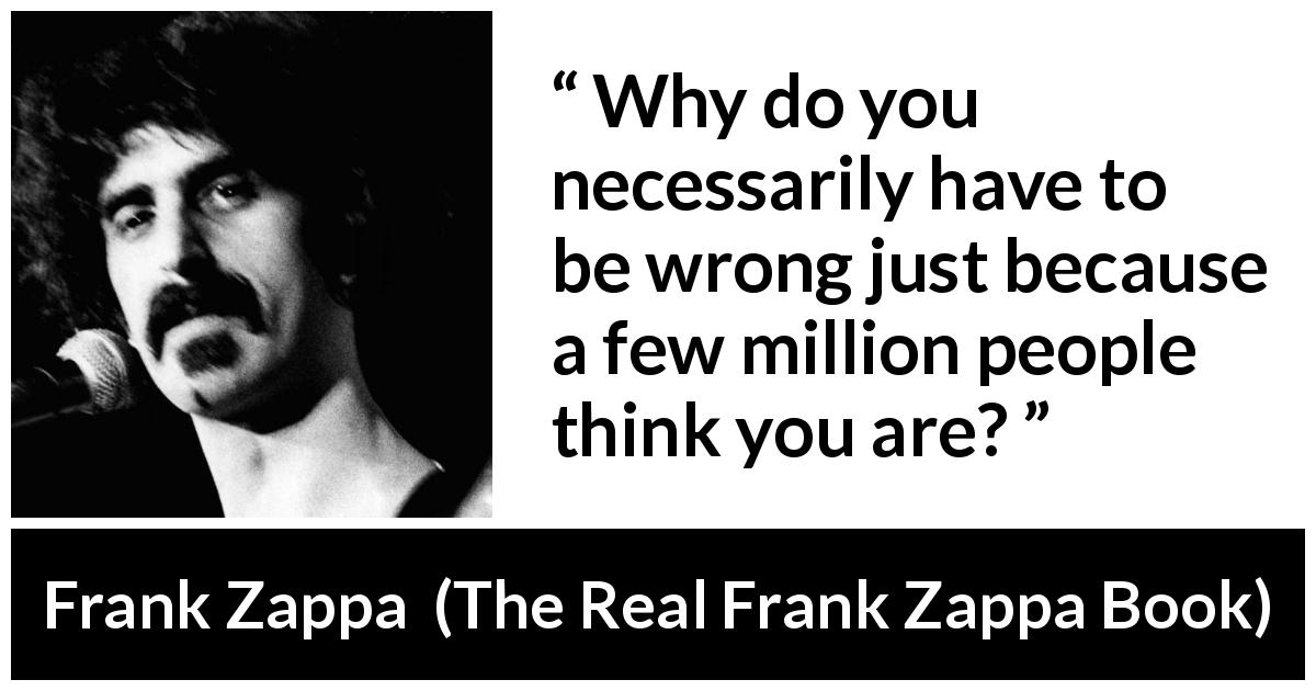 Frank Zappa quote about wrong from The Real Frank Zappa Book (1989) - Why do you necessarily have to be wrong just because a few million people think you are?