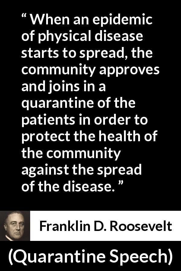 Franklin D. Roosevelt - Quarantine Speech - When an epidemic of physical disease starts to spread, the community approves and joins in a quarantine of the patients in order to protect the health of the community against the spread of the disease.