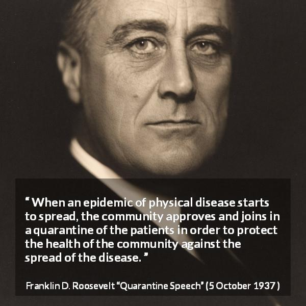 Franklin D. Roosevelt quote about disease from Quarantine Speech (5 October 1937 ) - When an epidemic of physical disease starts to spread, the community approves and joins in a quarantine of the patients in order to protect the health of the community against the spread of the disease.
