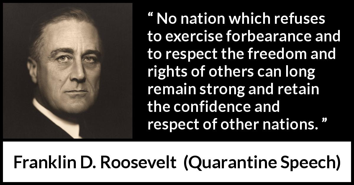 "Franklin D. Roosevelt about freedom (""Quarantine Speech"", 5 October 1937 ) - No nation which refuses to exercise forbearance and to respect the freedom and rights of others can long remain strong and retain the confidence and respect of other nations."
