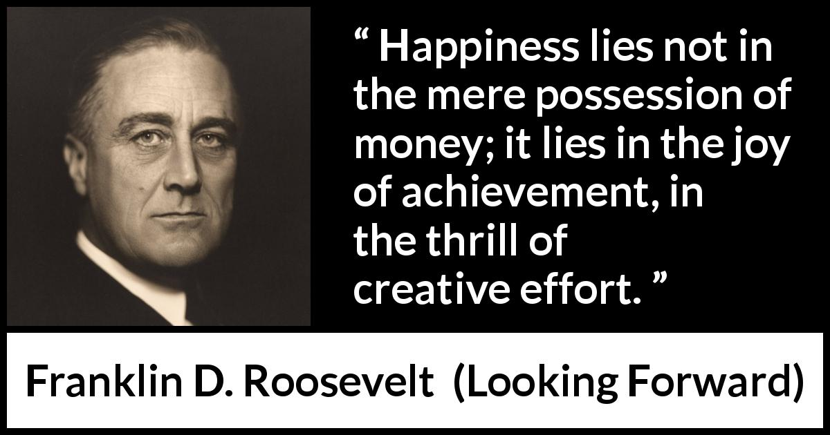 Franklin D. Roosevelt quote about happiness from Looking Forward (1933) - Happiness lies not in the mere possession of money; it lies in the joy of achievement, in the thrill of creative effort.