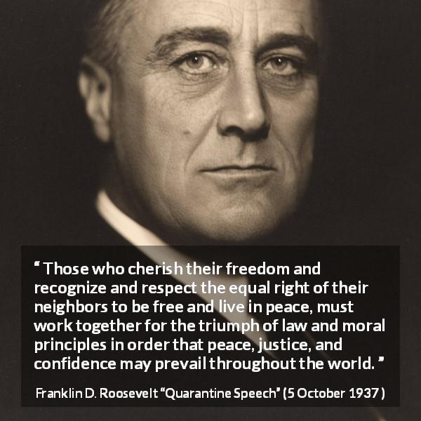 "Franklin D. Roosevelt about justice (""Quarantine Speech"", 5 October 1937 ) - Those who cherish their freedom and recognize and respect the equal right of their neighbors to be free and live in peace, must work together for the triumph of law and moral principles in order that peace, justice, and confidence may prevail throughout the world."