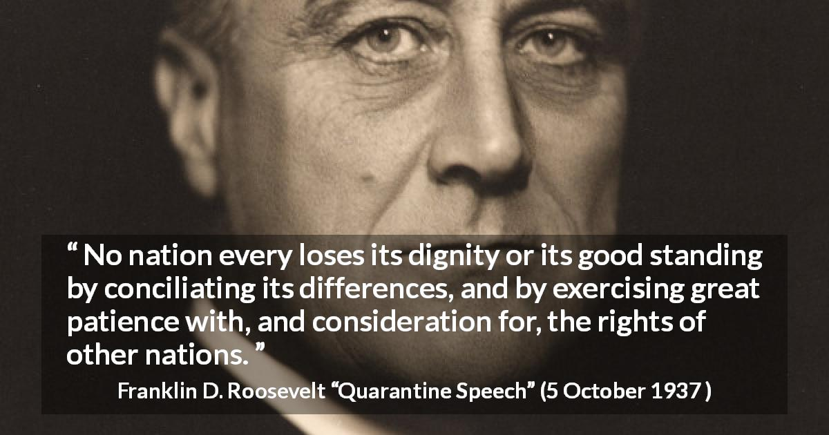 "Franklin D. Roosevelt about patience (""Quarantine Speech"", 5 October 1937 ) - No nation every loses its dignity or its good standing by conciliating its differences, and by exercising great patience with, and consideration for, the rights of other nations."