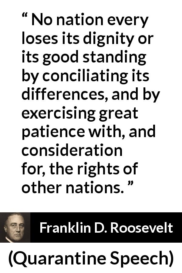 Franklin D. Roosevelt quote about patience from Quarantine Speech (5 October 1937 ) - No nation every loses its dignity or its good standing by conciliating its differences, and by exercising great patience with, and consideration for, the rights of other nations.