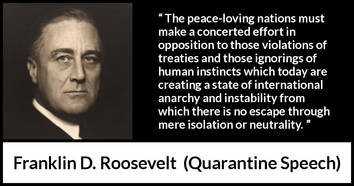 "Franklin D. Roosevelt about peace (""Quarantine Speech"", 5 October 1937 ) - The peace-loving nations must make a concerted effort in opposition to those violations of treaties and those ignorings of human instincts which today are creating a state of international anarchy and instability from which there is no escape through mere isolation or neutrality."