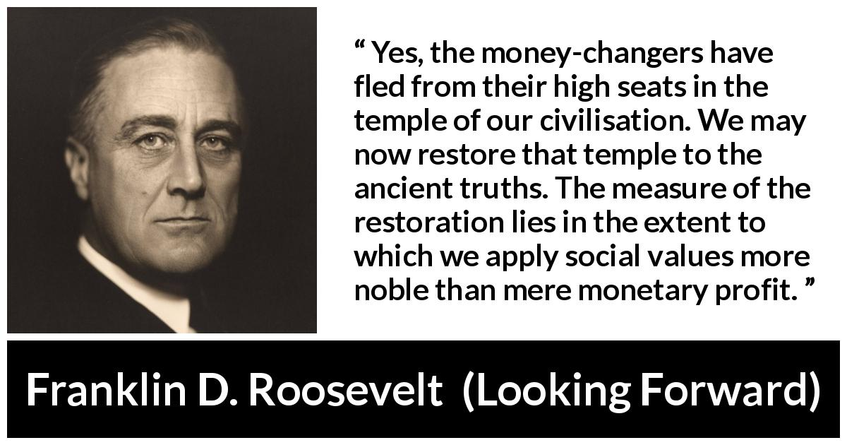 "Franklin D. Roosevelt about value (""Looking Forward"", 1933) - Yes, the money-changers have fled from their high seats in the temple of our civilisation. We may now restore that temple to the ancient truths. The measure of the restoration lies in the extent to which we apply social values more noble than mere monetary profit."