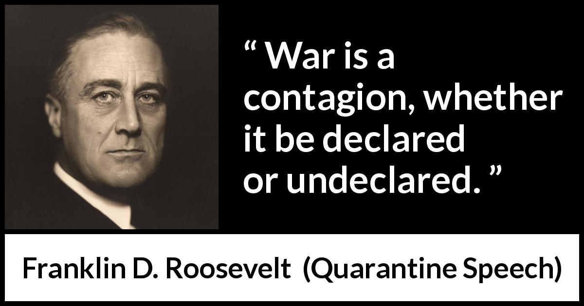 Franklin D. Roosevelt quote about war from Quarantine Speech (5 October 1937 ) - War is a contagion, whether it be declared or undeclared.