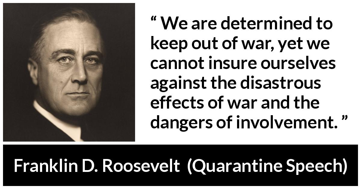Franklin D. Roosevelt - Quarantine Speech - We are determined to keep out of war, yet we cannot insure ourselves against the disastrous effects of war and the dangers of involvement.