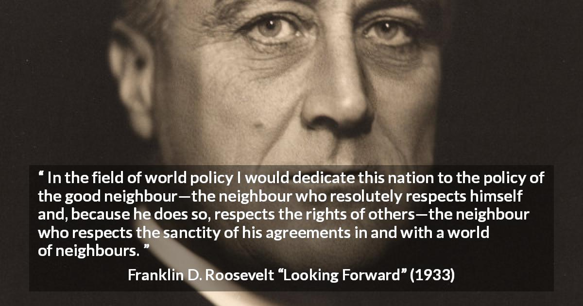 "Franklin D. Roosevelt about world (""Looking Forward"", 1933) - In the field of world policy I would dedicate this nation to the policy of the good neighbour—the neighbour who resolutely respects himself and, because he does so, respects the rights of others—the neighbour who respects the sanctity of his agreements in and with a world of neighbours."