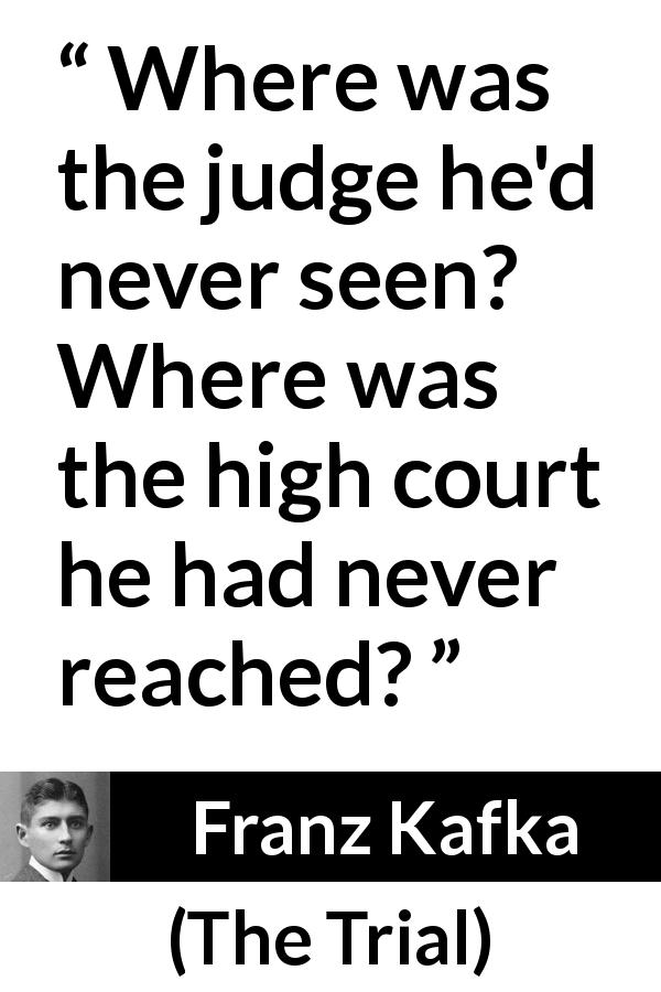 "Franz Kafka about court (""The Trial"", 1925) - Where was the judge he'd never seen? Where was the high court he had never reached?"