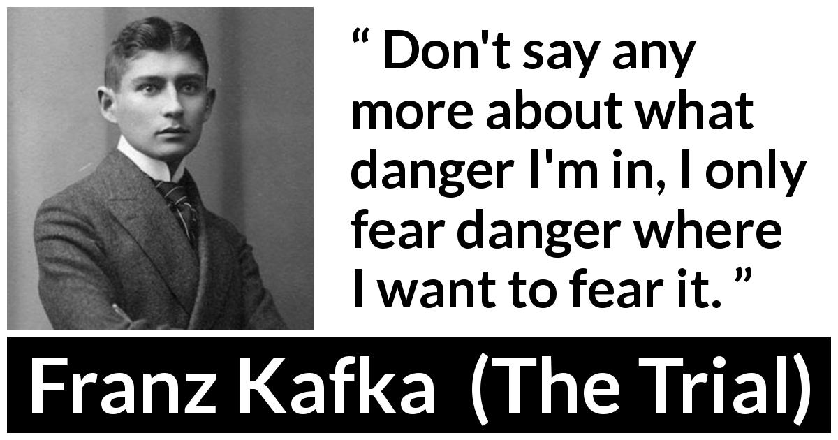 Franz Kafka - The Trial - Don't say any more about what danger I'm in, I only fear danger where I want to fear it.
