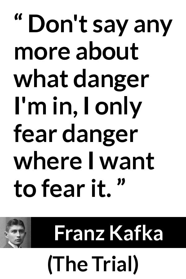 Franz Kafka quote about fear from The Trial (1925) - Don't say any more about what danger I'm in, I only fear danger where I want to fear it.