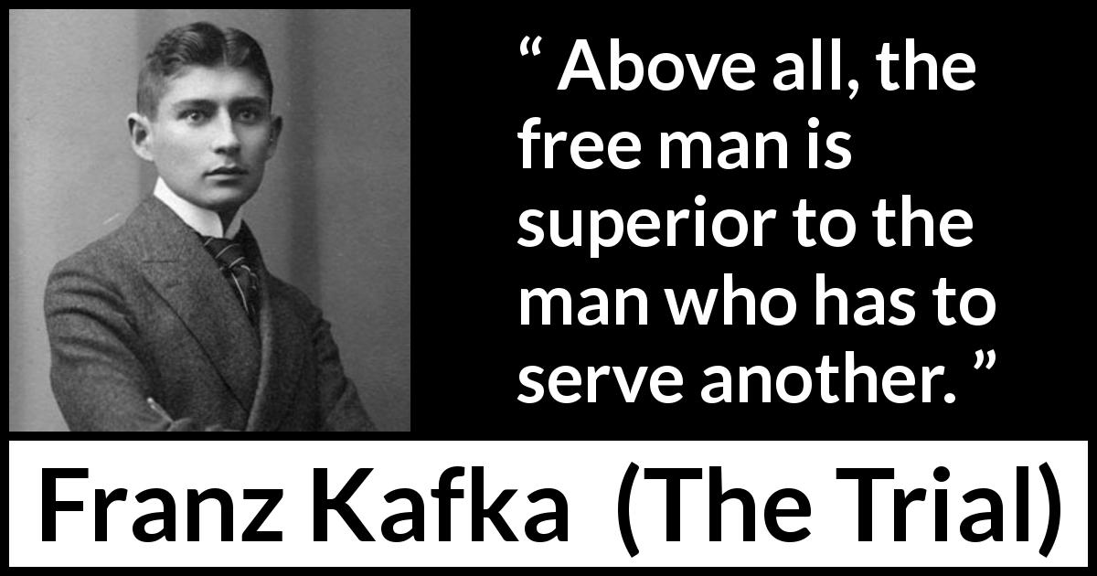 "Franz Kafka about freedom (""The Trial"", 1925) - Above all, the free man is superior to the man who has to serve another."
