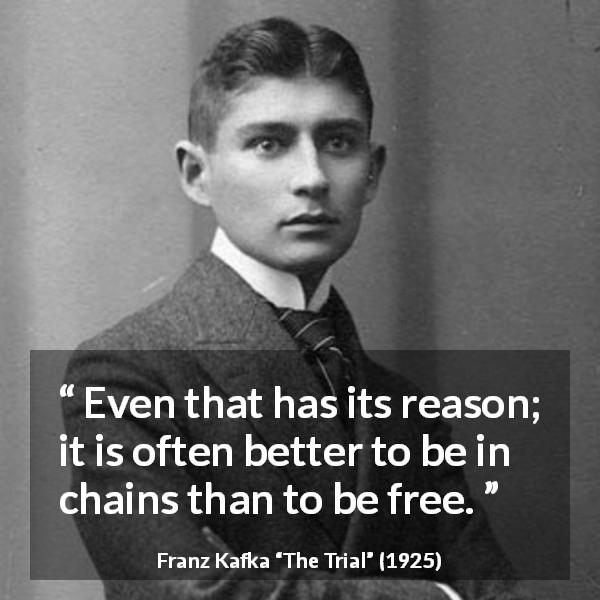 Franz Kafka quote about freedom from The Trial (1925) - Even that has its reason; it is often better to be in chains than to be free.