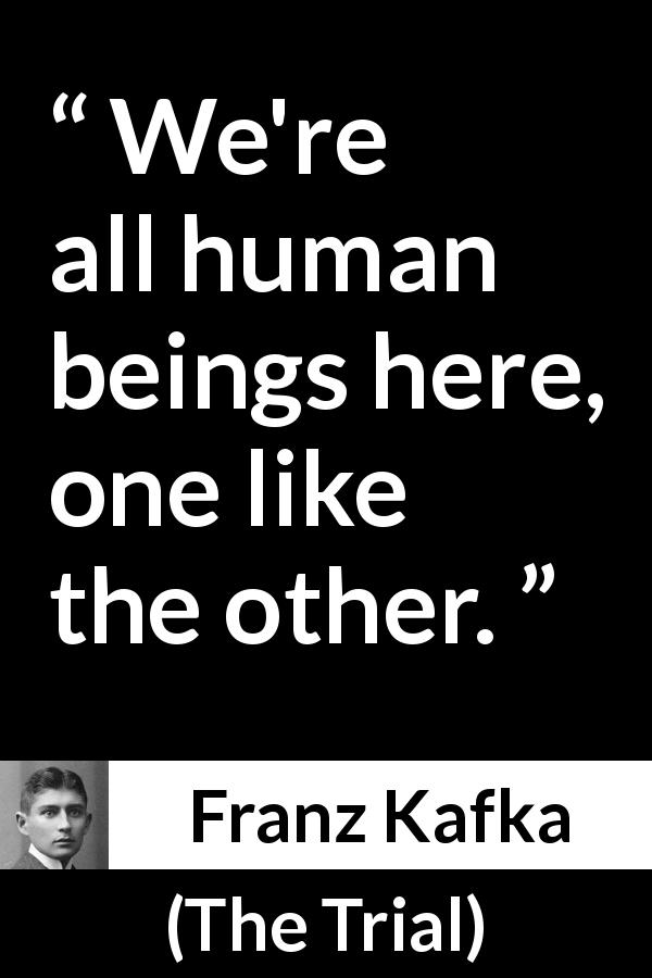 "Franz Kafka about humanity (""The Trial"", 1925) - We're all human beings here, one like the other."
