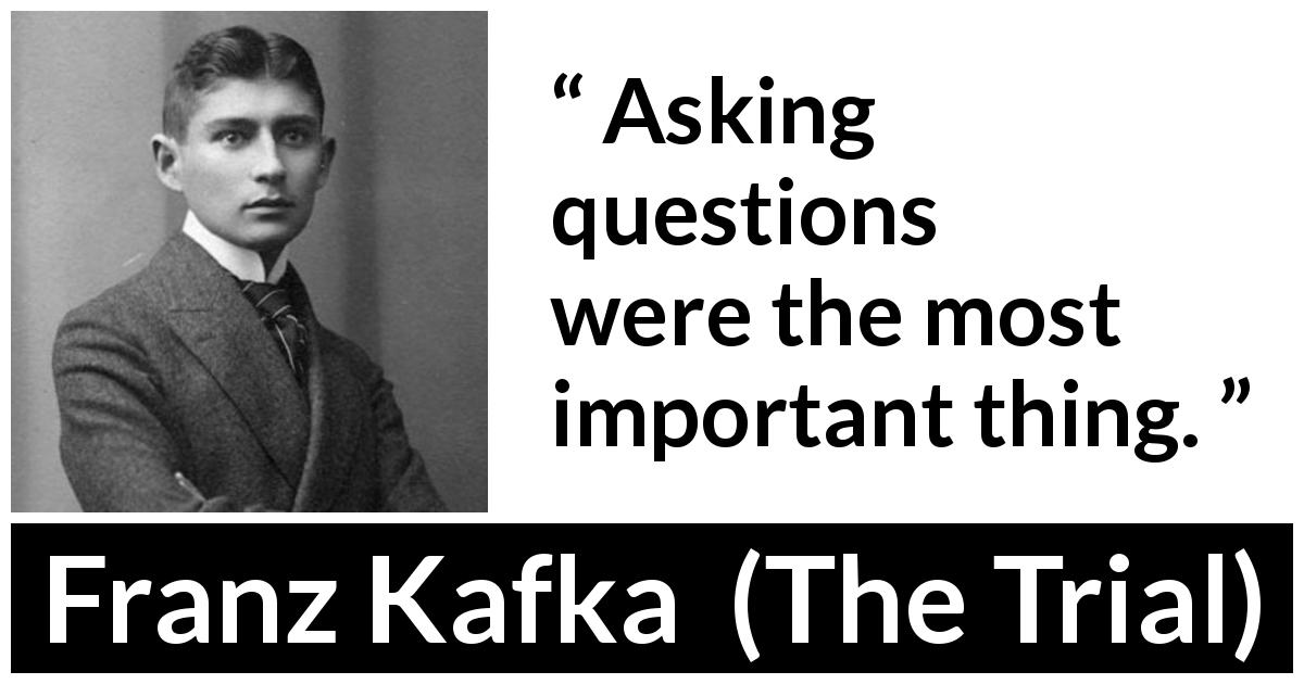 "Franz Kafka about importance (""The Trial"", 1925) - Asking questions were the most important thing."