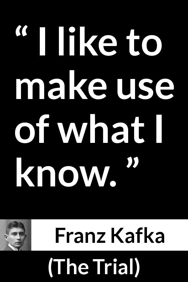 "Franz Kafka about knowledge (""The Trial"", 1925) - I like to make use of what I know."