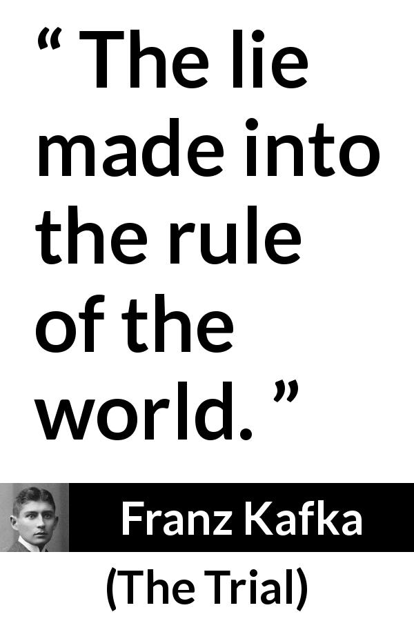 "Franz Kafka about lie (""The Trial"", 1925) - The lie made into the rule of the world."