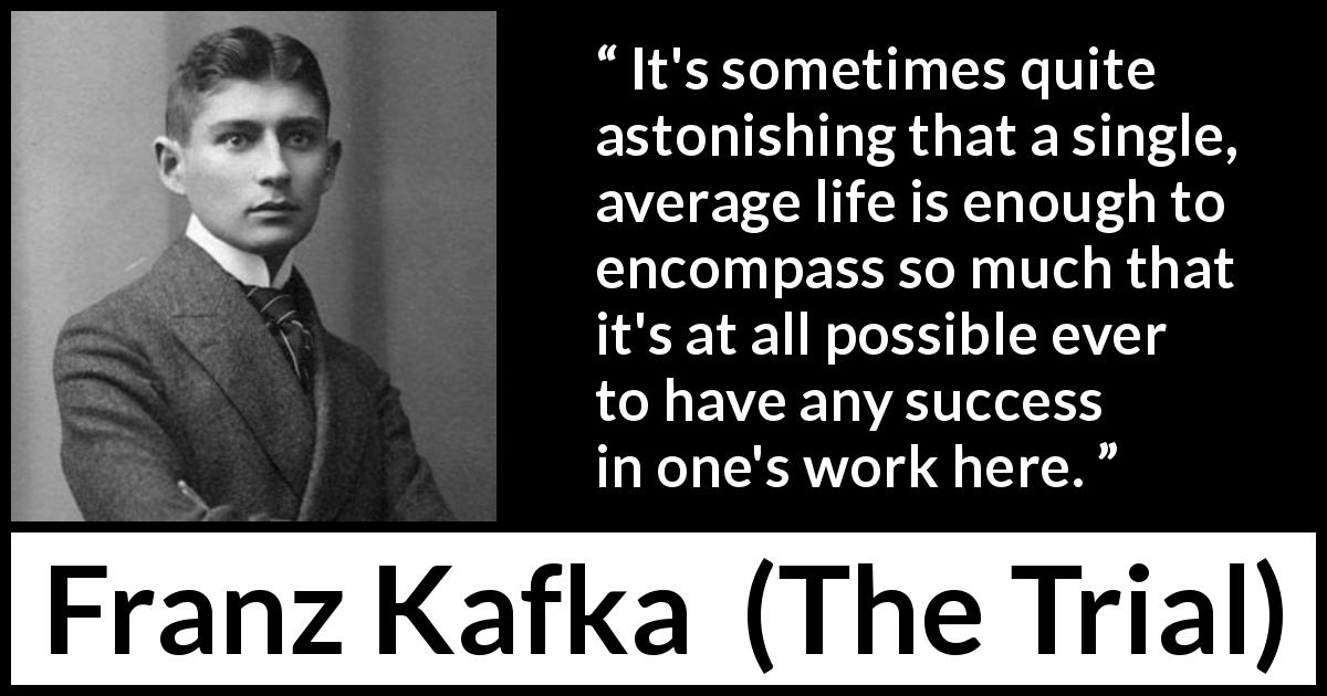 Franz Kafka quote about life from The Trial (1925) - It's sometimes quite astonishing that a single, average life is enough to encompass so much that it's at all possible ever to have any success in one's work here.