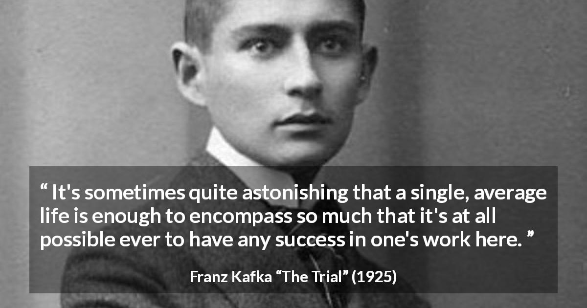 "Franz Kafka about life (""The Trial"", 1925) - It's sometimes quite astonishing that a single, average life is enough to encompass so much that it's at all possible ever to have any success in one's work here."