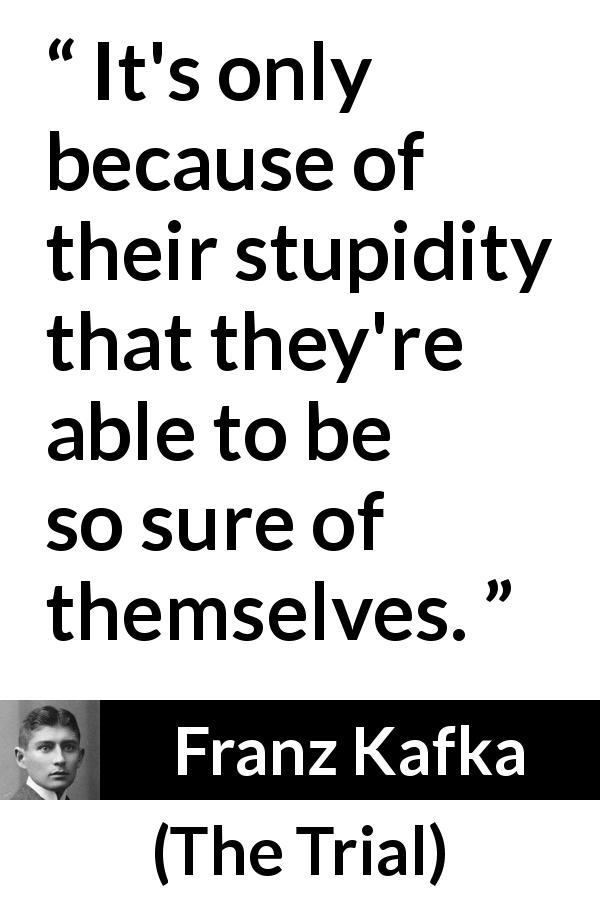Franz Kafka - The Trial - It's only because of their stupidity that they're able to be so sure of themselves.