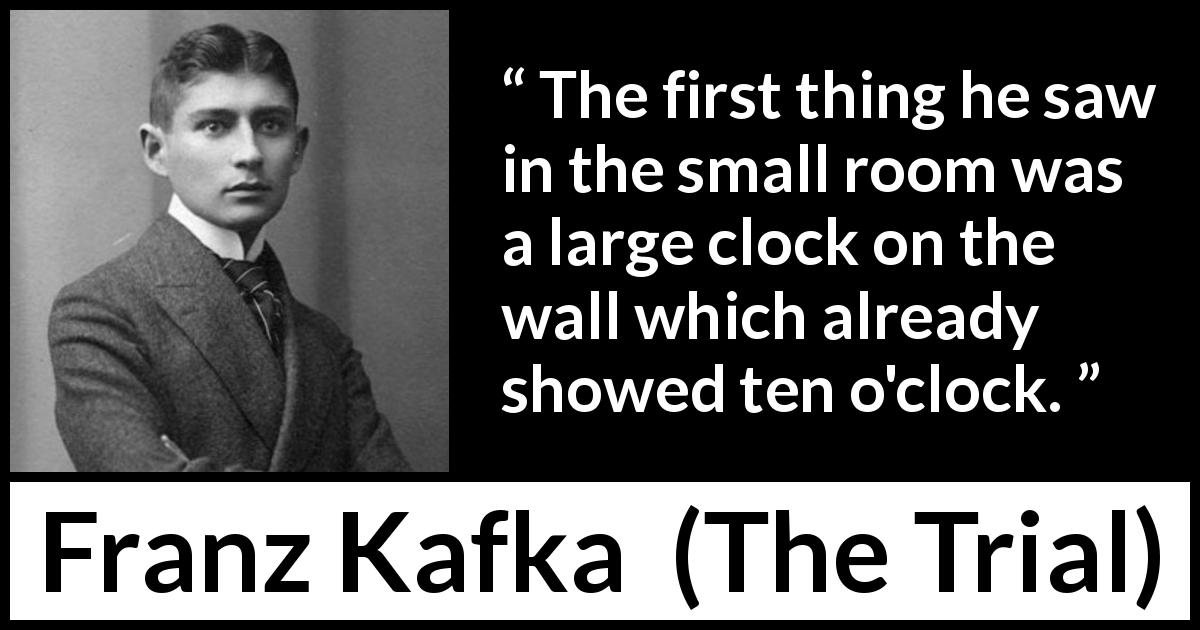 "Franz Kafka about time (""The Trial"", 1925) - The first thing he saw in the small room was a large clock on the wall which already showed ten o'clock."
