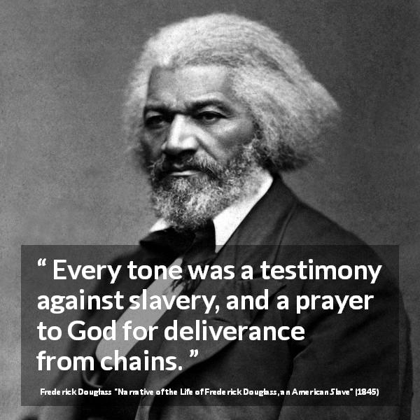 "Frederick Douglass about God (""Narrative of the Life of Frederick Douglass, an American Slave"", 1845) - Every tone was a testimony against slavery, and a prayer to God for deliverance from chains."