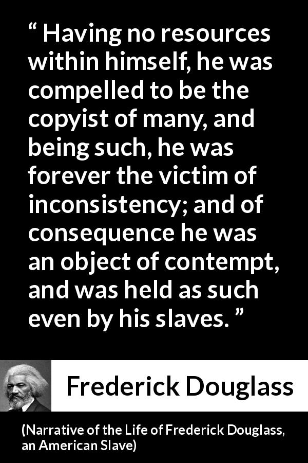 Frederick Douglass quote about contempt from Narrative of the Life of Frederick Douglass, an American Slave - Having no resources within himself, he was compelled to be the copyist of many, and being such, he was forever the victim of inconsistency; and of consequence he was an object of contempt, and was held as such even by his slaves.