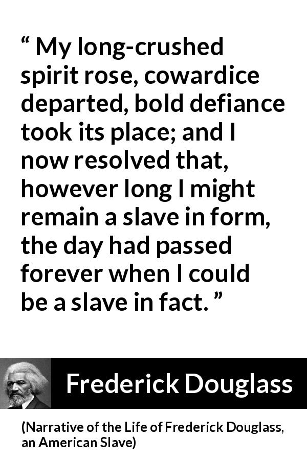 Frederick Douglass quote about cowardice from Narrative of the Life of Frederick Douglass, an American Slave (1845) - My long-crushed spirit rose, cowardice departed, bold defiance took its place; and I now resolved that, however long I might remain a slave in form, the day had passed forever when I could be a slave in fact.