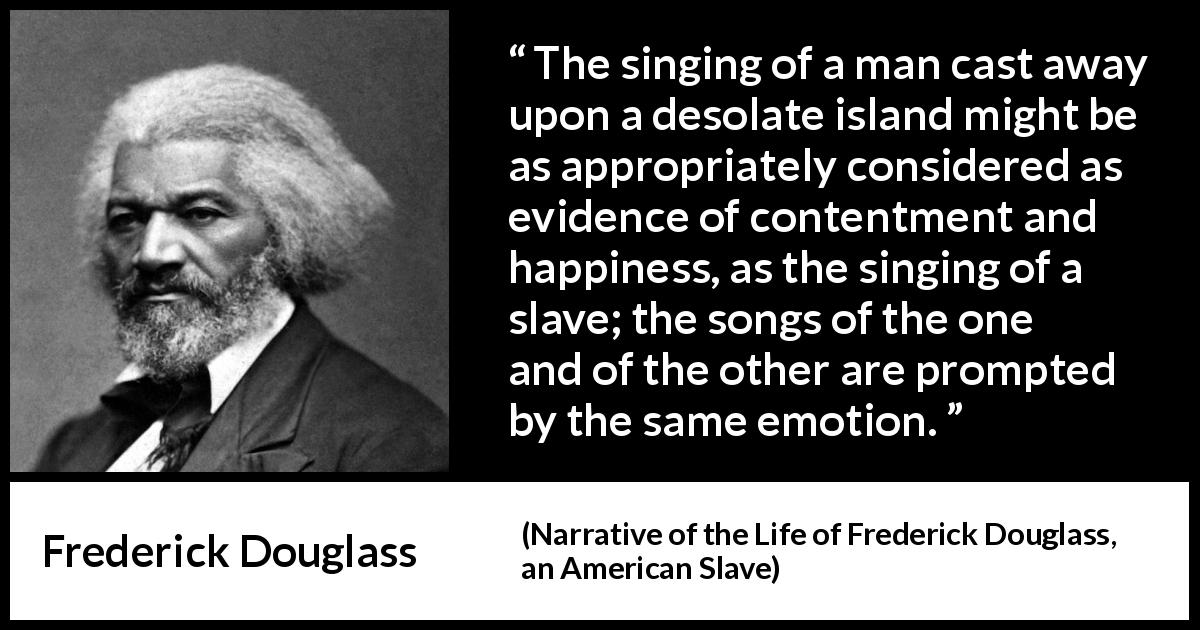 "Frederick Douglass about happiness (""Narrative of the Life of Frederick Douglass, an American Slave"", 1845) - The singing of a man cast away upon a desolate island might be as appropriately considered as evidence of contentment and happiness, as the singing of a slave; the songs of the one and of the other are prompted by the same emotion."