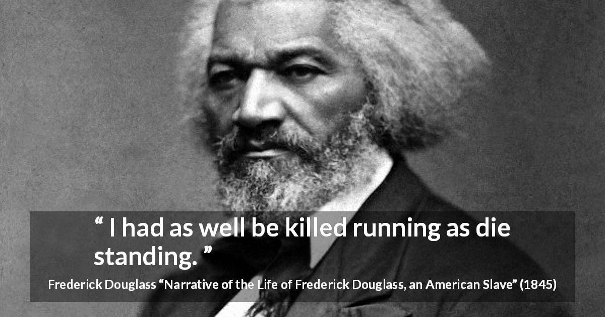 "Frederick Douglass about killing (""Narrative of the Life of Frederick Douglass, an American Slave"", 1845) - I had as well be killed running as die standing."