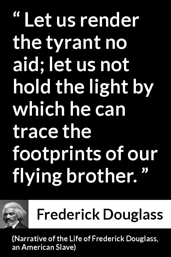 Frederick Douglass quote about light from Narrative of the Life of Frederick Douglass, an American Slave - Let us render the tyrant no aid; let us not hold the light by which he can trace the footprints of our flying brother.