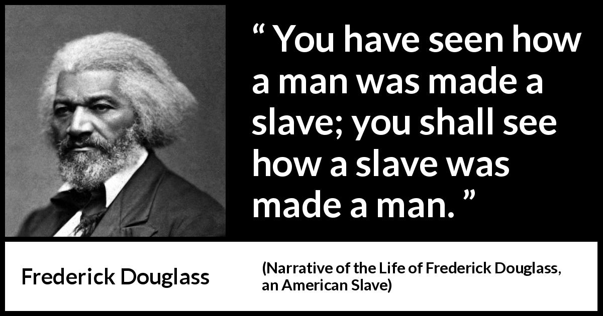 Frederick Douglass quote about man from Narrative of the Life of Frederick Douglass, an American Slave (1845) - You have seen how a man was made a slave; you shall see how a slave was made a man.
