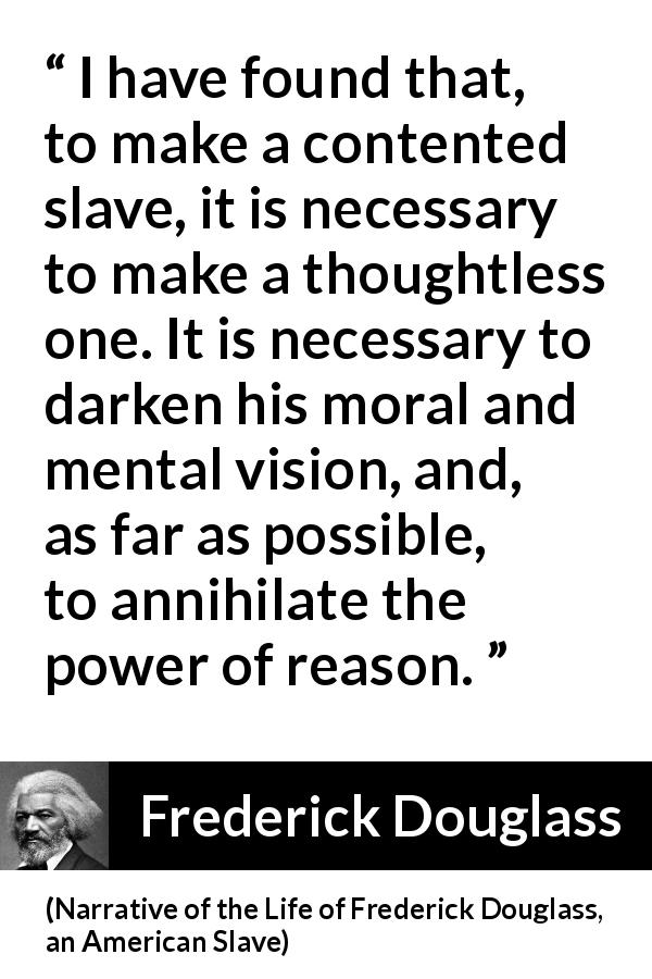 Frederick Douglass quote about reason from Narrative of the Life of Frederick Douglass, an American Slave (1845) - It is necessary to darken his moral and mental vision, and, as far as possible, to annihilate the power of reason.