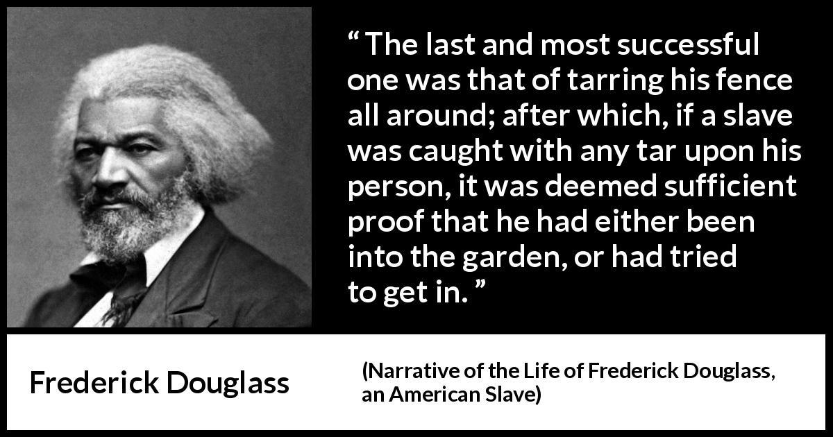 "Frederick Douglass about slavery (""Narrative of the Life of Frederick Douglass, an American Slave"", 1845) - The last and most successful one was that of tarring his fence all around; after which, if a slave was caught with any tar upon his person, it was deemed sufficient proof that he had either been into the garden, or had tried to get in."