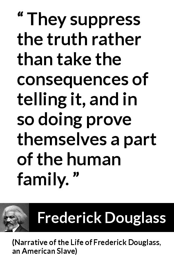 "Frederick Douglass about truth (""Narrative of the Life of Frederick Douglass, an American Slave"", 1845) - They suppress the truth rather than take the consequences of telling it, and in so doing prove themselves a part of the human family."