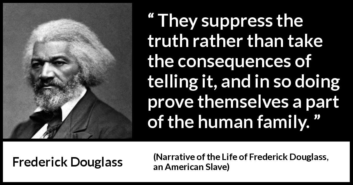 Frederick Douglass quote about truth from Narrative of the Life of Frederick Douglass, an American Slave (1845) - They suppress the truth rather than take the consequences of telling it, and in so doing prove themselves a part of the human family.