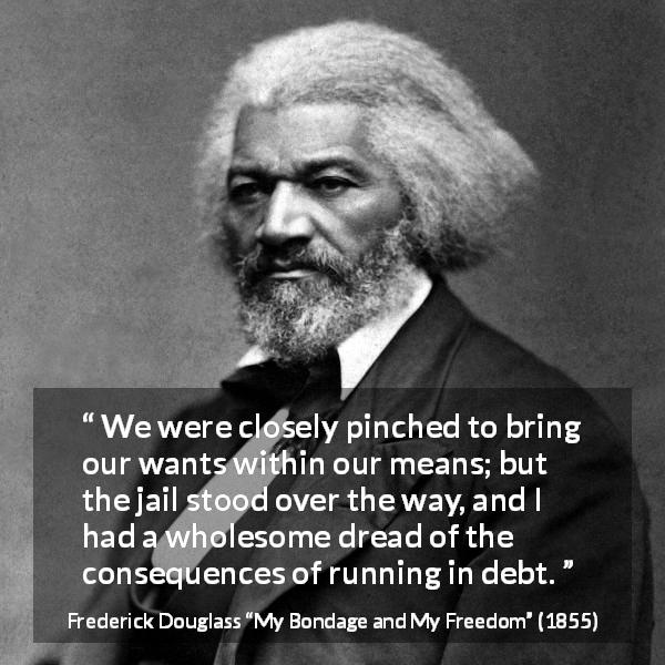Frederick Douglass quote about want from My Bondage and My Freedom - We were closely pinched to bring our wants within our means; but the jail stood over the way, and I had a wholesome dread of the consequences of running in debt.