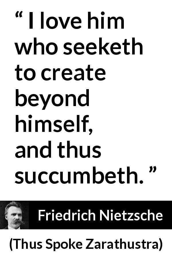 "Friedrich Nietzsche about creation (""Thus Spoke Zarathustra"", 1891) - I love him who seeketh to create beyond himself, and thus succumbeth."